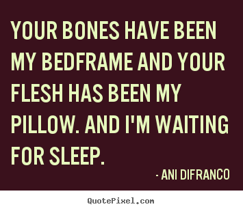 Your bones have been my bedframe and your flesh.. Ani Difranco greatest love quotes