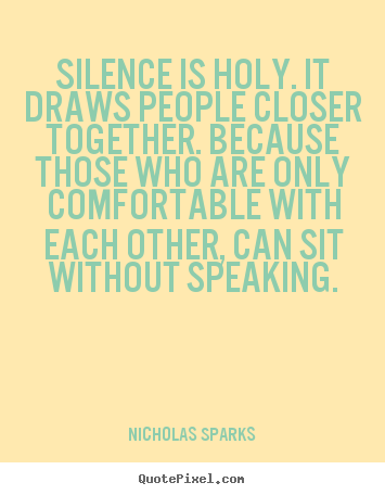 Quote about love - Silence is holy. it draws people closer together. because those..