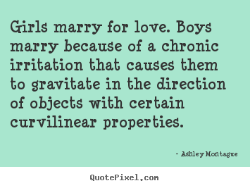 Love quotes - Girls marry for love. boys marry because of a chronic..