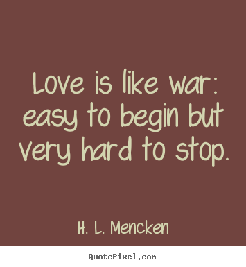 Diy picture quote about love - Love is like war: easy to begin but very hard to stop.