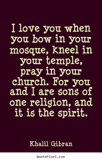 Love quotes - I love you when you bow in your mosque, kneel in your temple, pray..