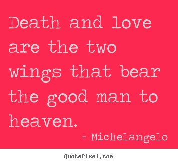 Death and love are the two wings that bear.. Michelangelo famous love quote