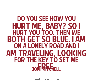 Do you see how you hurt me, baby? so i hurt you too. then we.. Joni Mitchell  love quotes