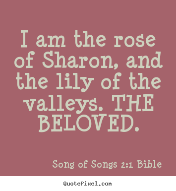 Love quotes - I am the rose of sharon, and the lily of the valleys...