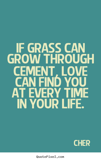 Quotes about love - If grass can grow through cement, love can find you at every..