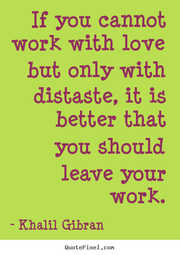 Love quotes - If you cannot work with love but only with distaste, it is better..