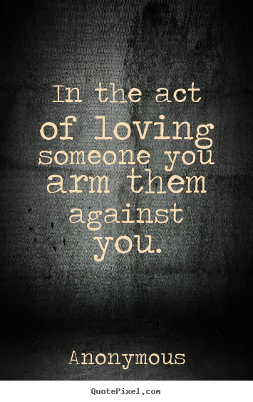 Design custom picture quotes about love - In the act of loving someone you arm them against you.