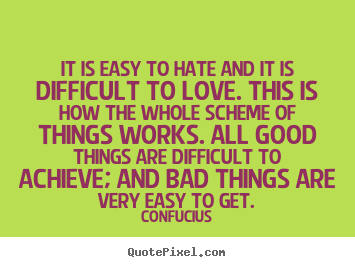 Confucius picture sayings - It is easy to hate and it is difficult to love. this is how the.. - Love sayings