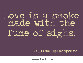 Quote about love - Love is a smoke made with the fume of sighs.