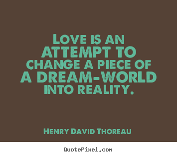 Love quotes - Love is an attempt to change a piece of a dream-world into..