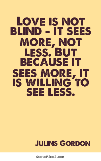 Love is not blind - it sees more, not less. but because it sees.. Julins Gordon good love sayings