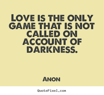 Anon image quotes - Love is the only game that is not called on account of darkness. - Love quotes