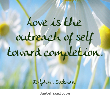 Sayings about love - Love is the outreach of self toward completion.