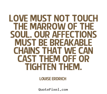 Love must not touch the marrow of the soul. our affections.. Louise Erdrich famous love quotes