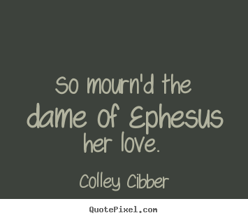 So mourn'd the dame of ephesus her love.  Colley Cibber  love quotes