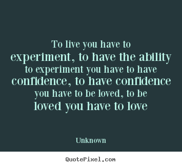 Diy picture quotes about love - To live you have to experiment, to have the ability to experiment you..