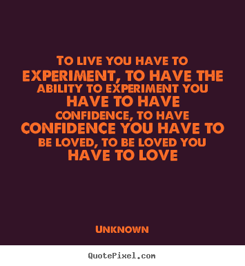 Unknown picture quotes - To live you have to experiment, to have the ability to experiment.. - Love quote