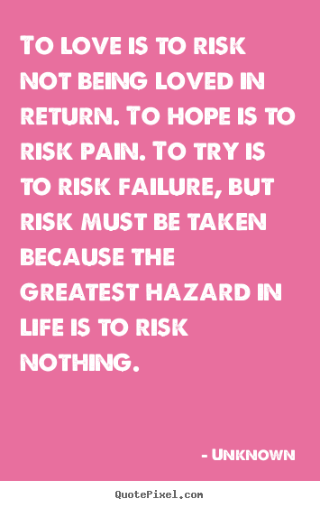 Unknown picture quote - To love is to risk not being loved in return. to hope.. - Love quote