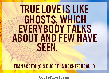 True love is like ghosts, which everybody talks about and.. François Duc De La Rochefoucauld  love quotes