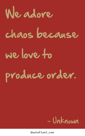 Quotes about love - We adore chaos because we love to produce..