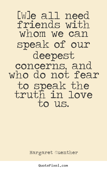 Margaret Guenther photo quotes - [w]e all need friends with whom we can speak of our deepest.. - Love quote