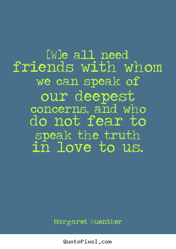 Quotes about love - [w]e all need friends with whom we can speak of our deepest concerns,..