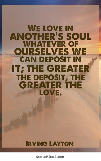 Irving Layton picture quotes - We love in another's soul whatever of ourselves we can.. - Love quotes
