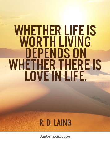 Create graphic photo quotes about love - Whether life is worth living depends on whether there..