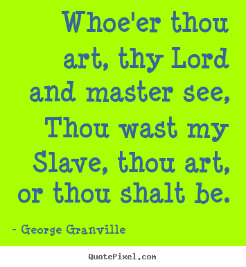 Love quotes - Whoe'er thou art, thy lord and master see, thou wast my slave, thou..