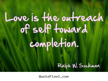 Quotes about love - Love is the outreach of self toward completion.