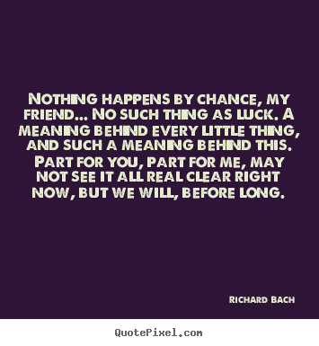 Quotes about love - Nothing happens by chance, my friend... no such thing..