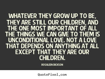Rosaleen Dickson picture sayings - Whatever they grow up to be, they are still.. - Love quotes