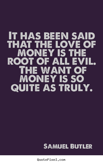 Samuel Butler picture quotes - It has been said that the love of money is the root.. - Love quotes