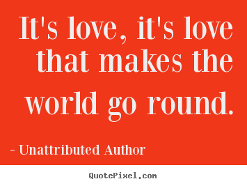 Unattributed Author picture quotes - It's love, it's love that makes the world go round. - Love quote