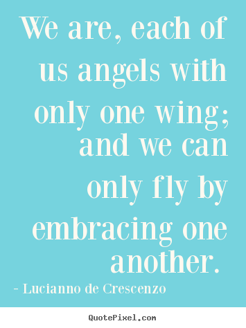 Quotes about love - We are, each of us angels with only one wing; and we can only fly..