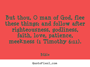 Love quotes - But thou, o man of god, flee these things; and follow after righteousness,..