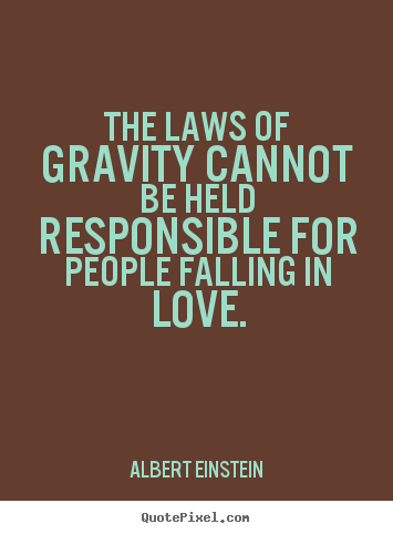 Quotes about love - The laws of gravity cannot be held responsible..