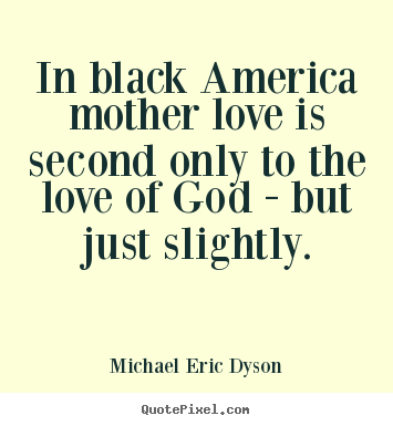 Design poster quotes about love - In black america mother love is second only to the love..