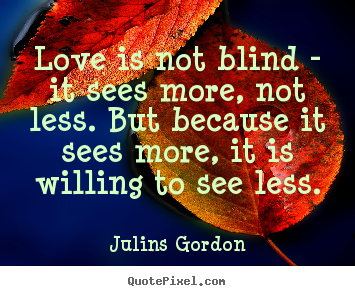 Love quotes - Love is not blind - it sees more, not less. but because it sees..