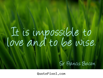 Quote about love - It is impossible to love and to be wise.