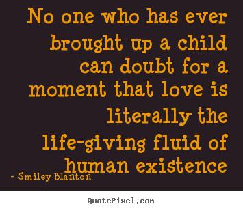 Quote about love - No one who has ever brought up a child can..