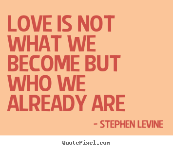 Stephen Levine picture quotes - Love is not what we become but who we already are - Love quote