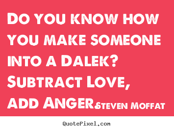 Steven Moffat picture quotes - Do you know how you make someone into a dalek? subtract.. - Love quote