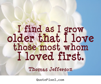 Love quote - I find as i grow older that i love those most whom i loved first.