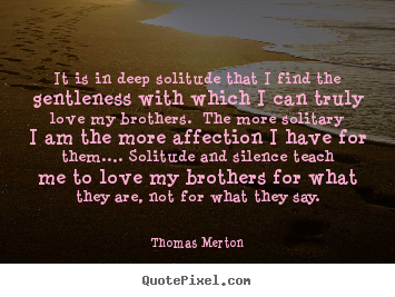 Love quotes - It is in deep solitude that i find the gentleness with which i can..