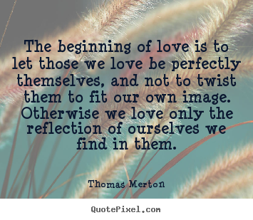 The beginning of love is to let those we love be perfectly themselves,.. Thomas Merton top love quotes