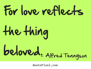 For love reflects the thing beloved.  Alfred Tennyson good love quotes