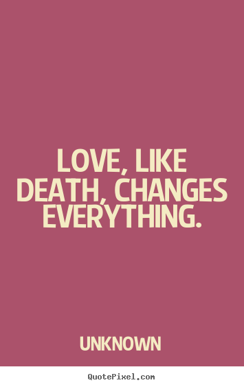 Love quotes - Love, like death, changes everything.