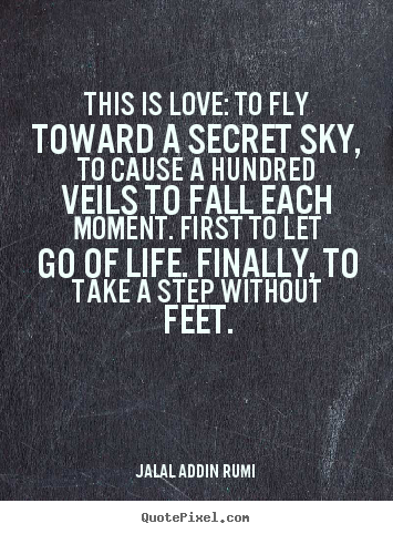 Love quote - This is love: to fly toward a secret sky, to cause..