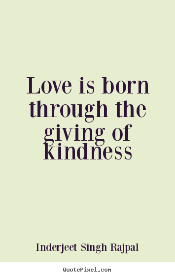 Love quotes - Love is born through the giving of kindness